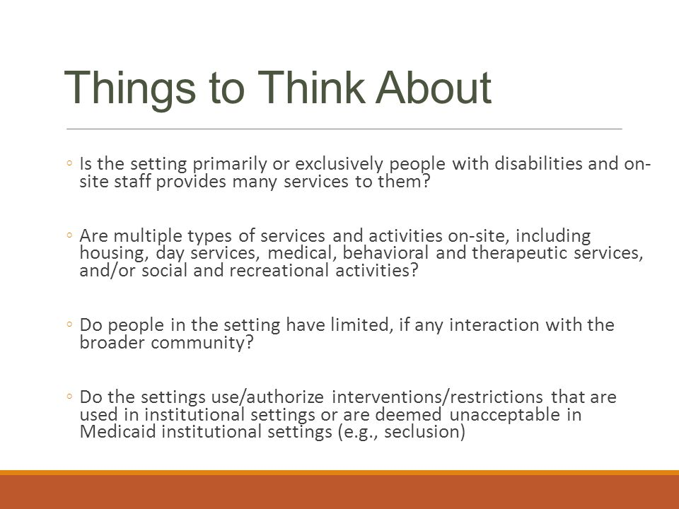 Things to Think About ◦Is the setting primarily or exclusively people with disabilities and on- site staff provides many services to them.