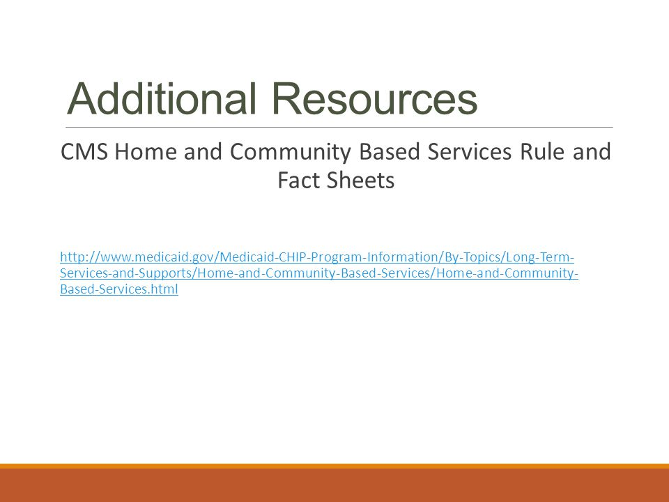 Additional Resources CMS Home and Community Based Services Rule and Fact Sheets http://www.medicaid.gov/Medicaid-CHIP-Program-Information/By-Topics/Long-Term- Services-and-Supports/Home-and-Community-Based-Services/Home-and-Community- Based-Services.html
