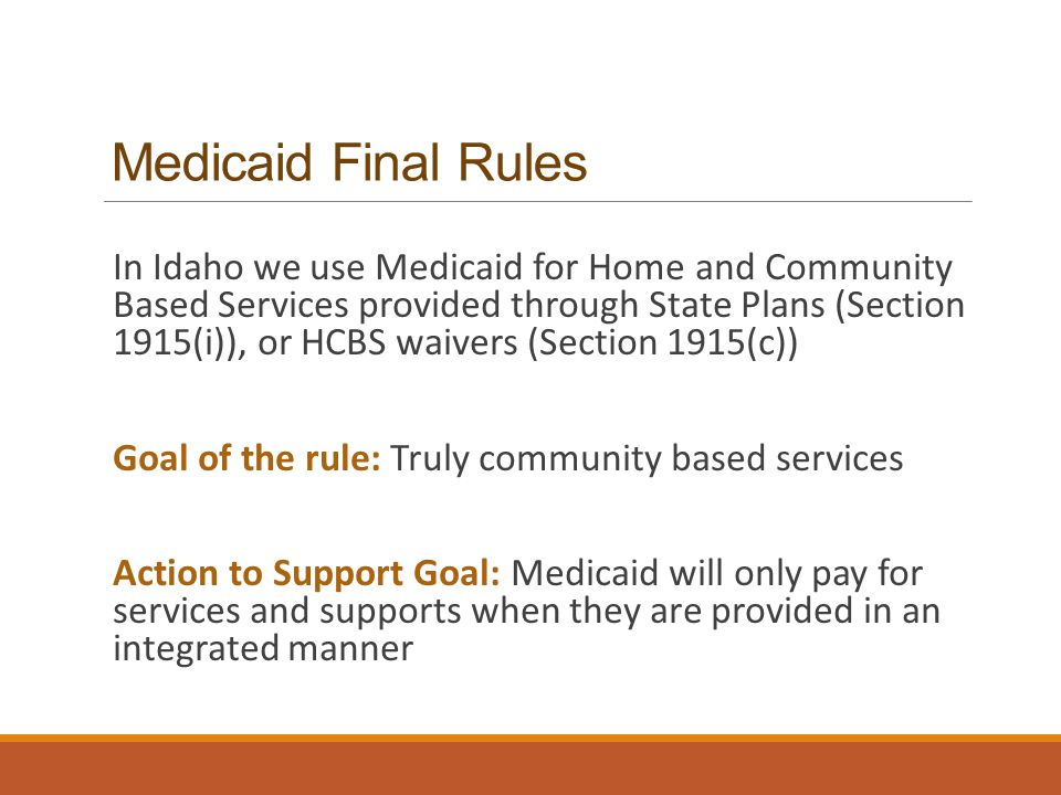 Medicaid Final Rules In Idaho we use Medicaid for Home and Community Based Services provided through State Plans (Section 1915(i)), or HCBS waivers (Section 1915(c)) Goal of the rule: Truly community based services Action to Support Goal: Medicaid will only pay for services and supports when they are provided in an integrated manner