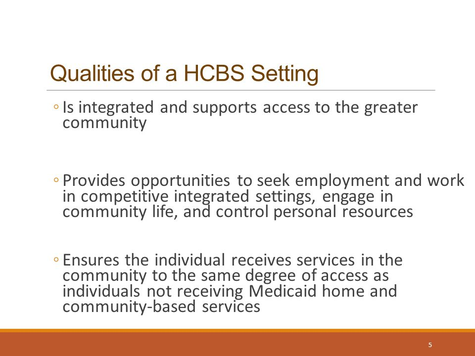 Qualities of a HCBS Setting ◦Is integrated and supports access to the greater community ◦Provides opportunities to seek employment and work in competitive integrated settings, engage in community life, and control personal resources ◦Ensures the individual receives services in the community to the same degree of access as individuals not receiving Medicaid home and community-based services 5