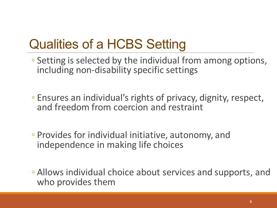 Qualities of a HCBS Setting ◦Setting is selected by the individual from among options, including non-disability specific settings ◦Ensures an individual's rights of privacy, dignity, respect, and freedom from coercion and restraint ◦Provides for individual initiative, autonomy, and independence in making life choices ◦Allows individual choice about services and supports, and who provides them 6