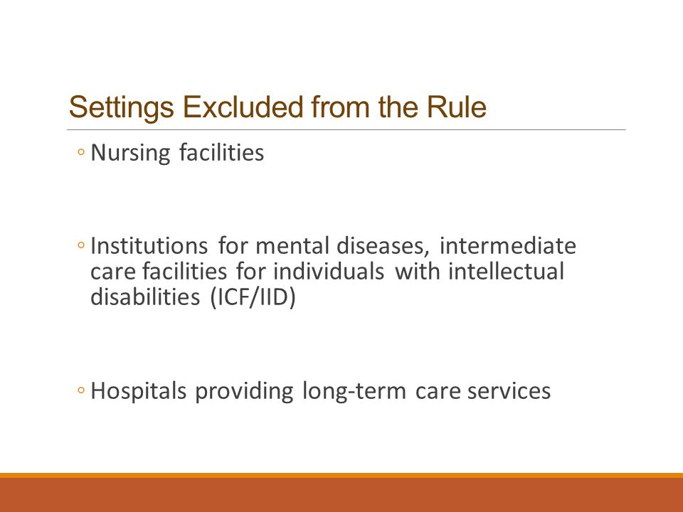 Settings Excluded from the Rule ◦Nursing facilities ◦Institutions for mental diseases, intermediate care facilities for individuals with intellectual disabilities (ICF/IID) ◦Hospitals providing long-term care services