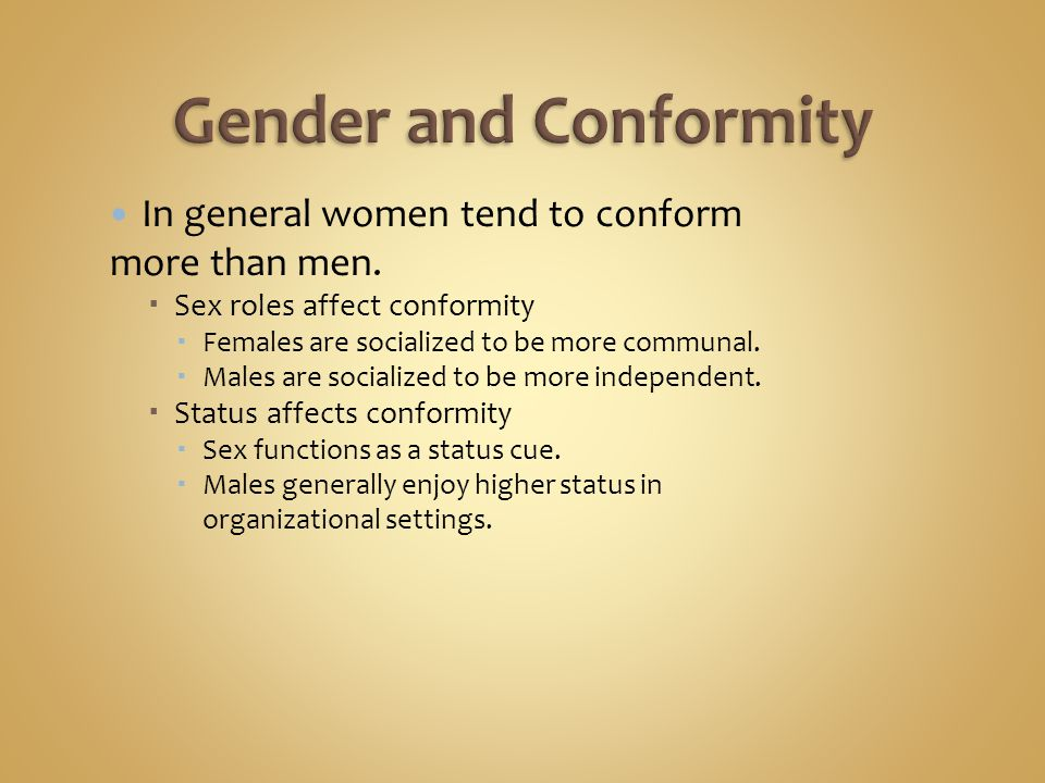 In general women tend to conform more than men.  Sex roles affect conformity  Females are socialized to be more communal.  Males are socialized to