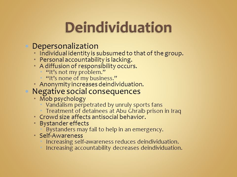 Depersonalization  Individual identity is subsumed to that of the group.  Personal accountability is lacking.  A diffusion of responsibility occurs