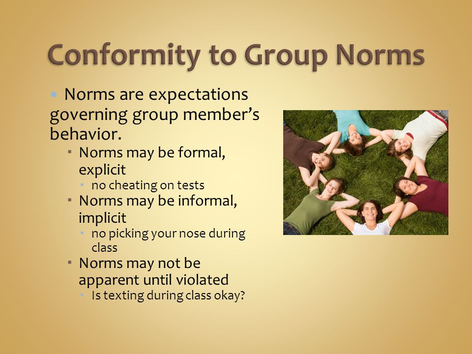 Norms are expectations governing group member's behavior.  Norms may be formal, explicit  no cheating on tests  Norms may be informal, implicit  n