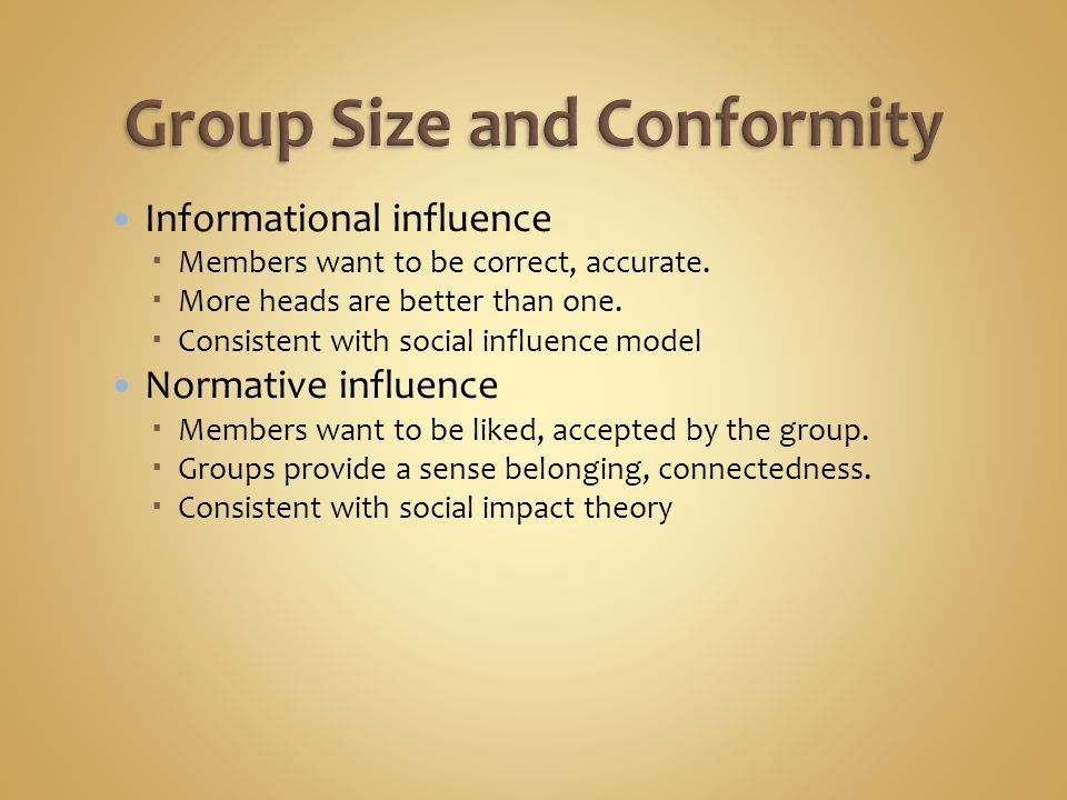 Informational influence  Members want to be correct, accurate.  More heads are better than one.  Consistent with social influence model Normative i