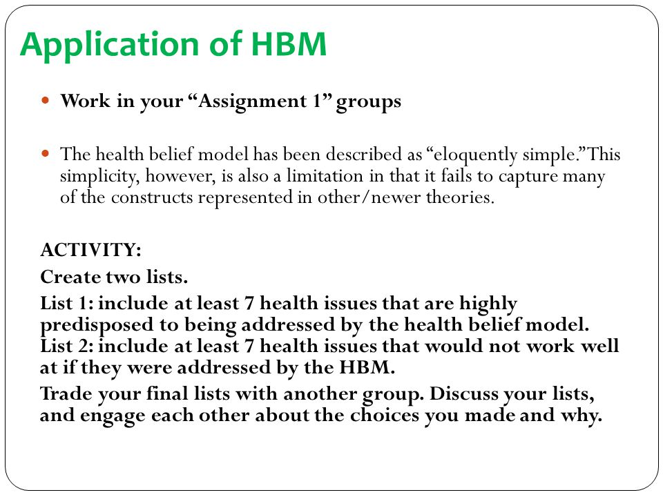 "Application of HBM Work in your ""Assignment 1"" groups The health belief model has been described as ""eloquently simple."" This simplicity, however, is"