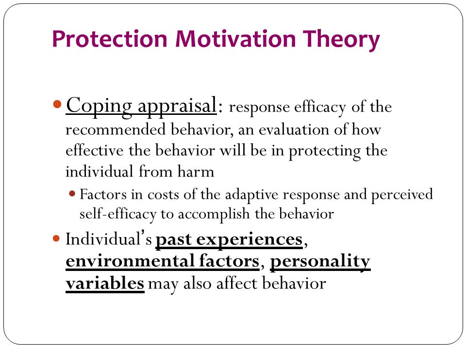 Protection Motivation Theory Coping appraisal: response efficacy of the recommended behavior, an evaluation of how effective the behavior will be in p