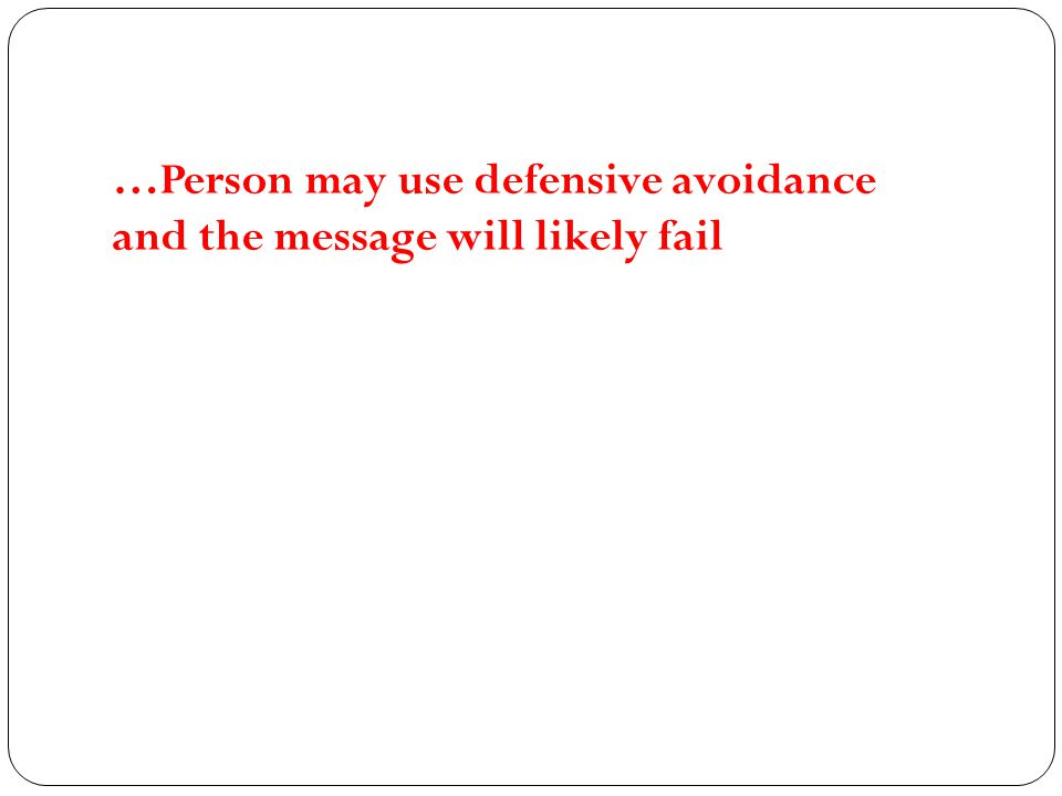 …Person may use defensive avoidance and the message will likely fail