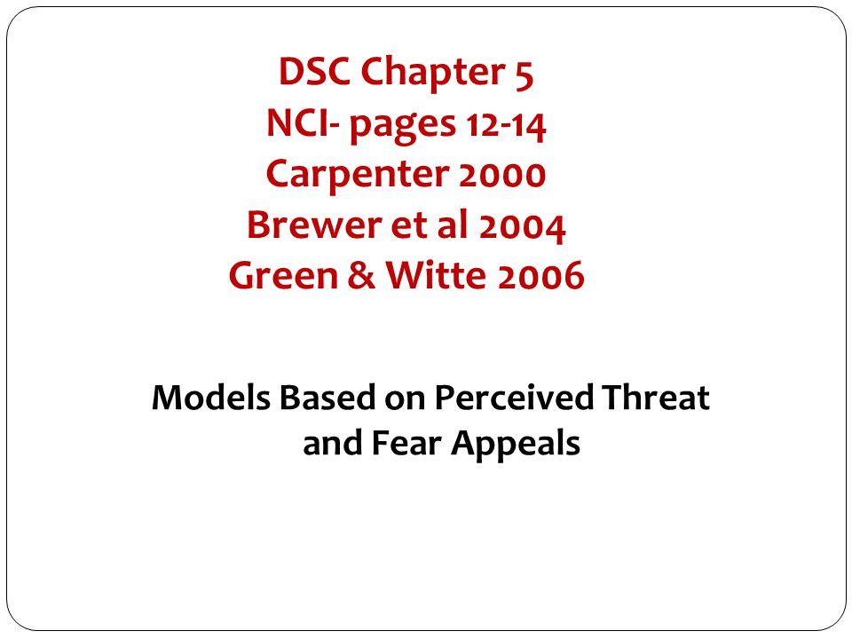 DSC Chapter 5 NCI- pages 12-14 Carpenter 2000 Brewer et al 2004 Green & Witte 2006 Models Based on Perceived Threat and Fear Appeals