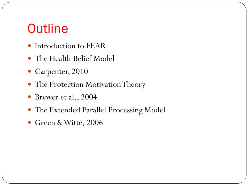 Outline Introduction to FEAR The Health Belief Model Carpenter, 2010 The Protection Motivation Theory Brewer et al., 2004 The Extended Parallel Proces