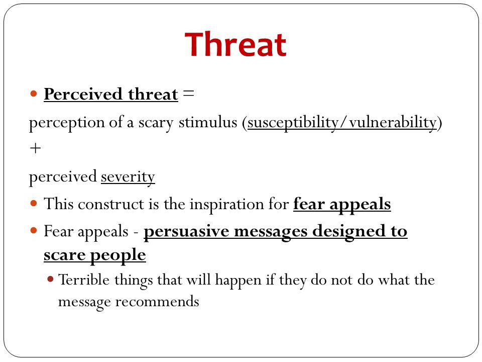 Threat Perceived threat = perception of a scary stimulus (susceptibility/vulnerability) + perceived severity This construct is the inspiration for fea
