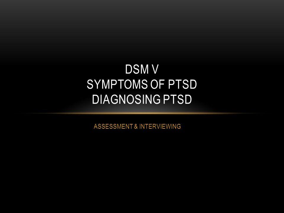 ASSESSMENT & INTERVIEWING DSM V SYMPTOMS OF PTSD DIAGNOSING PTSD