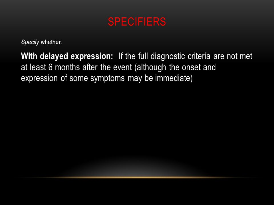 SPECIFIERS Specify whether: With delayed expression: If the full diagnostic criteria are not met at least 6 months after the event (although the onset and expression of some symptoms may be immediate)