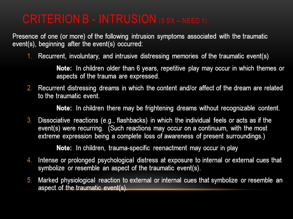 CRITERION B - INTRUSION (5 SX – NEED 1) Presence of one (or more) of the following intrusion symptoms associated with the traumatic event(s), beginning after the event(s) occurred: 1.Recurrent, involuntary, and intrusive distressing memories of the traumatic event(s) Note: In children older than 6 years, repetitive play may occur in which themes or aspects of the trauma are expressed.