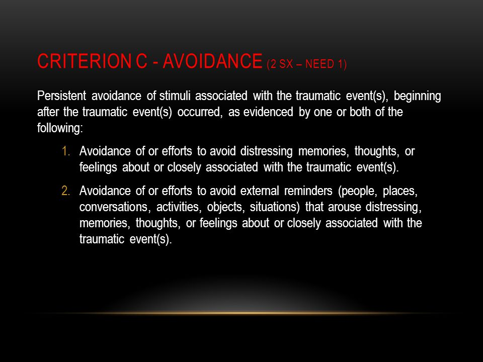 CRITERION C - AVOIDANCE (2 SX – NEED 1) Persistent avoidance of stimuli associated with the traumatic event(s), beginning after the traumatic event(s) occurred, as evidenced by one or both of the following: 1.Avoidance of or efforts to avoid distressing memories, thoughts, or feelings about or closely associated with the traumatic event(s).