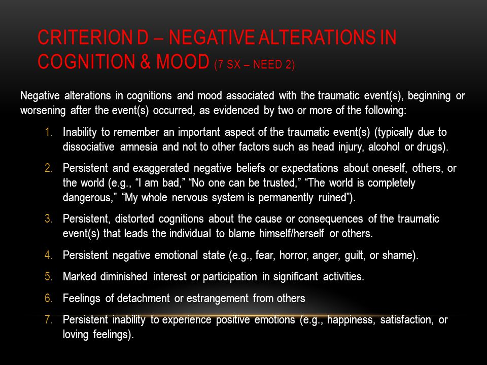 CRITERION D – NEGATIVE ALTERATIONS IN COGNITION & MOOD (7 SX – NEED 2) Negative alterations in cognitions and mood associated with the traumatic event(s), beginning or worsening after the event(s) occurred, as evidenced by two or more of the following: 1.Inability to remember an important aspect of the traumatic event(s) (typically due to dissociative amnesia and not to other factors such as head injury, alcohol or drugs).