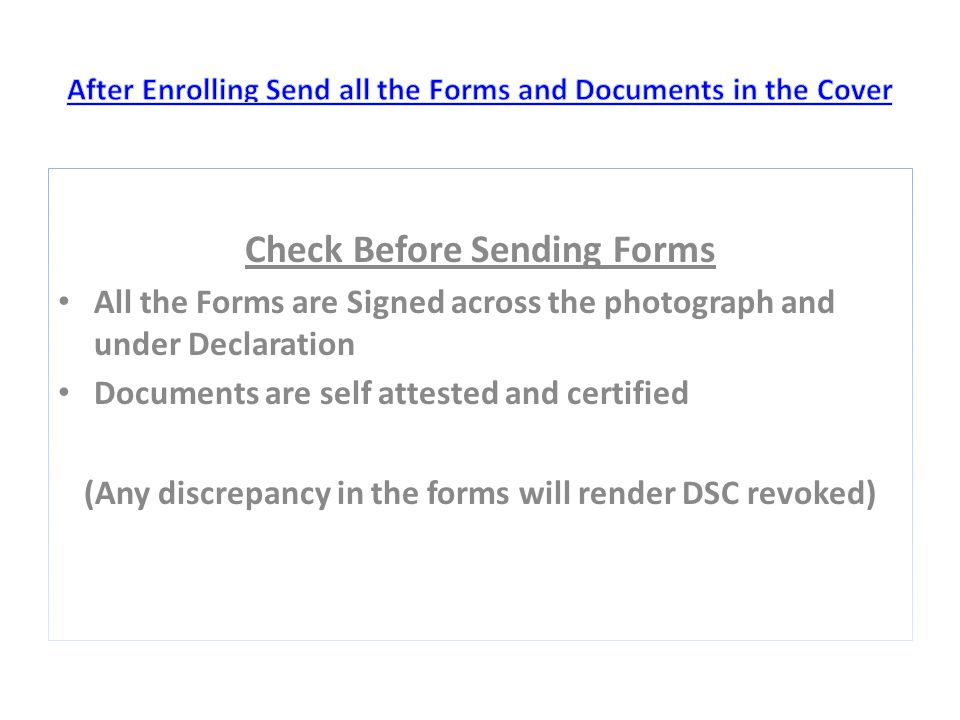 Check Before Sending Forms All the Forms are Signed across the photograph and under Declaration Documents are self attested and certified (Any discrepancy in the forms will render DSC revoked)