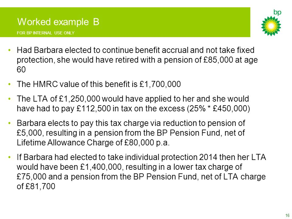 FOR BP INTERNAL USE ONLY Worked example B Had Barbara elected to continue benefit accrual and not take fixed protection, she would have retired with a pension of £85,000 at age 60 The HMRC value of this benefit is £1,700,000 The LTA of £1,250,000 would have applied to her and she would have had to pay £112,500 in tax on the excess (25% * £450,000) Barbara elects to pay this tax charge via reduction to pension of £5,000, resulting in a pension from the BP Pension Fund, net of Lifetime Allowance Charge of £80,000 p.a.