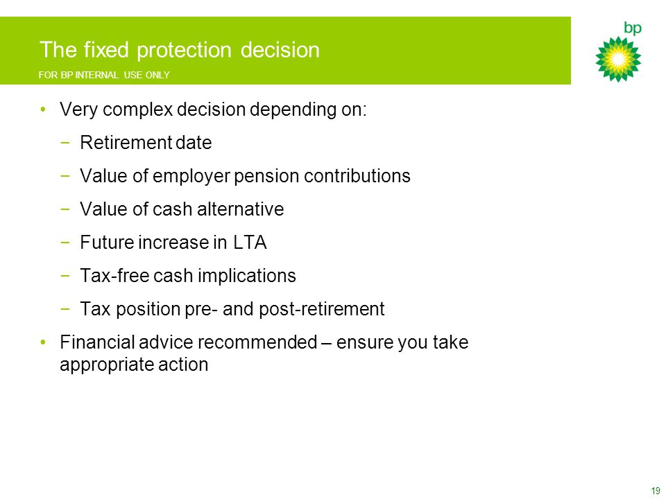FOR BP INTERNAL USE ONLY The fixed protection decision Very complex decision depending on: −Retirement date −Value of employer pension contributions −Value of cash alternative −Future increase in LTA −Tax-free cash implications −Tax position pre- and post-retirement Financial advice recommended – ensure you take appropriate action 19