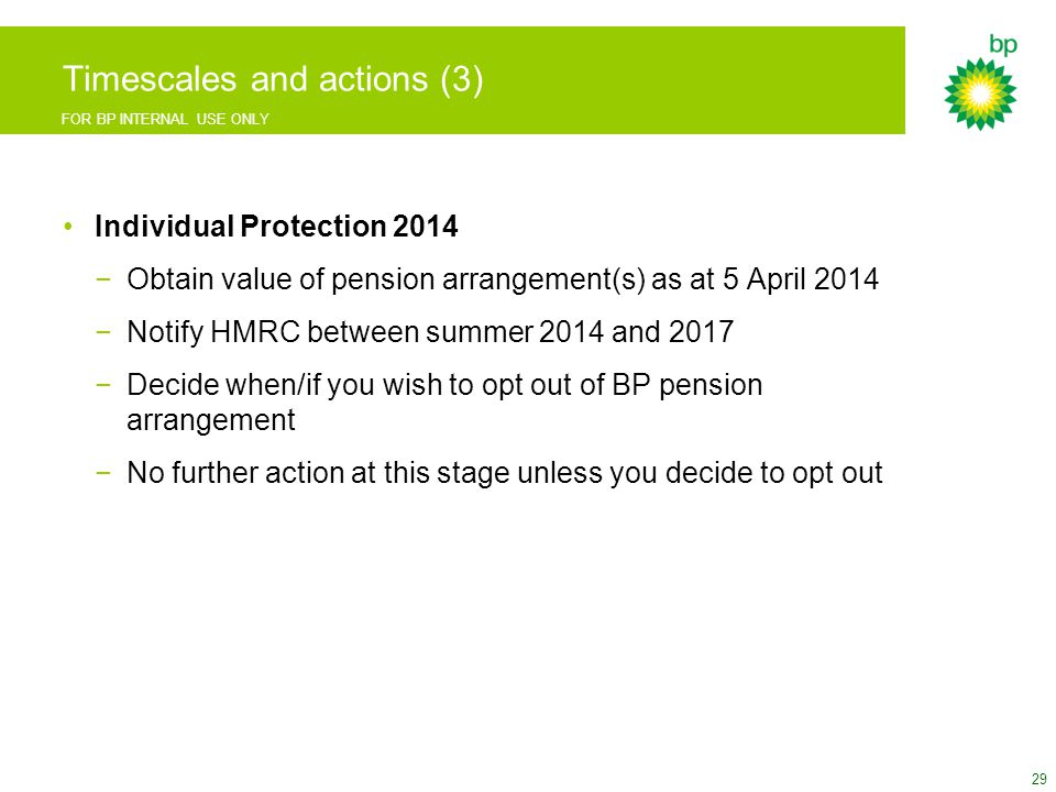 FOR BP INTERNAL USE ONLY Timescales and actions (3) Individual Protection 2014 −Obtain value of pension arrangement(s) as at 5 April 2014 −Notify HMRC between summer 2014 and 2017 −Decide when/if you wish to opt out of BP pension arrangement −No further action at this stage unless you decide to opt out 29