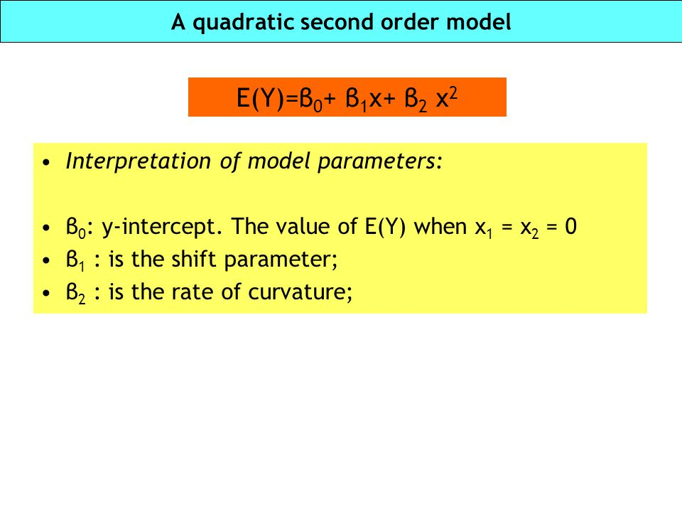 Interaction (second order) model Contour lines are not parallel E(Y)=β 0 + β 1 x 1 + β 2 x 2 + β 3 x 1 x 2 The effect of one variable depends on the level of the other