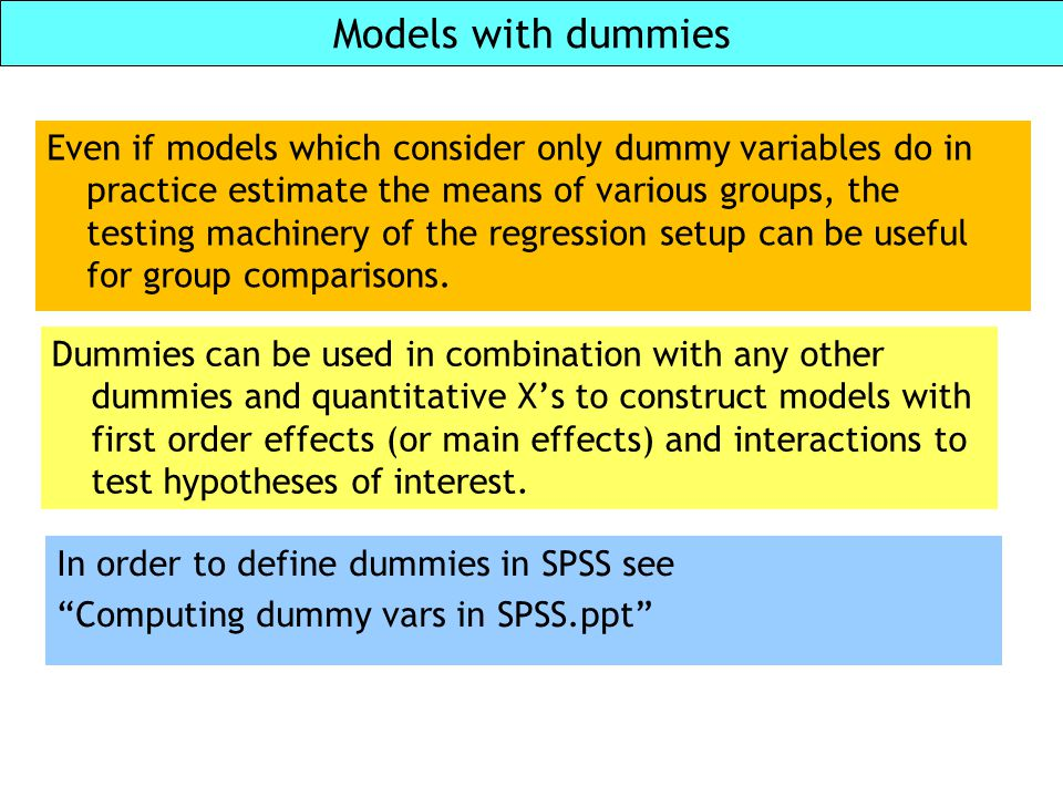 Models with dummies Dummies can be used in combination with any other dummies and quantitative X's to construct models with first order effects (or ma