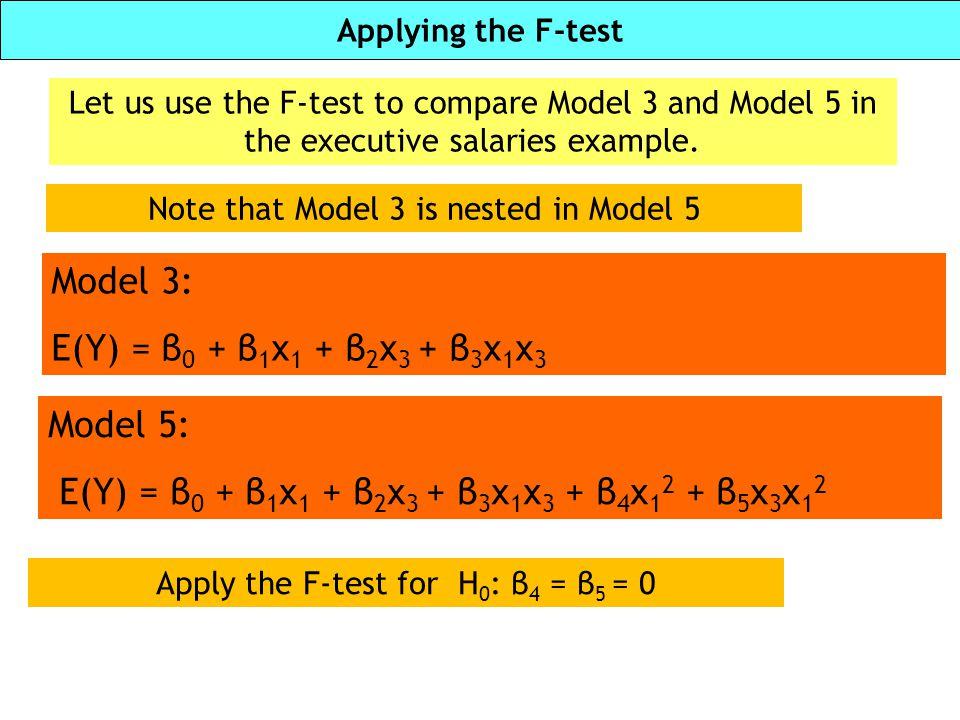 Applying the F-test Model 3: E(Y) = β 0 + β 1 x 1 + β 2 x 3 + β 3 x 1 x 3 Let us use the F-test to compare Model 3 and Model 5 in the executive salari