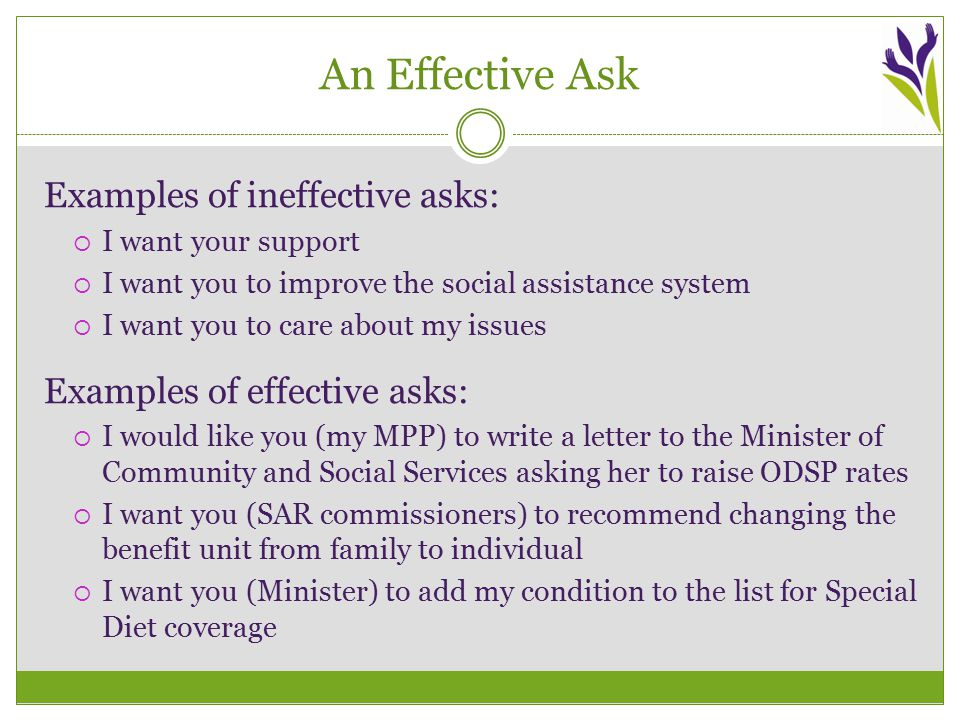 An Effective Ask Examples of ineffective asks:  I want your support  I want you to improve the social assistance system  I want you to care about my issues Examples of effective asks:  I would like you (my MPP) to write a letter to the Minister of Community and Social Services asking her to raise ODSP rates  I want you (SAR commissioners) to recommend changing the benefit unit from family to individual  I want you (Minister) to add my condition to the list for Special Diet coverage
