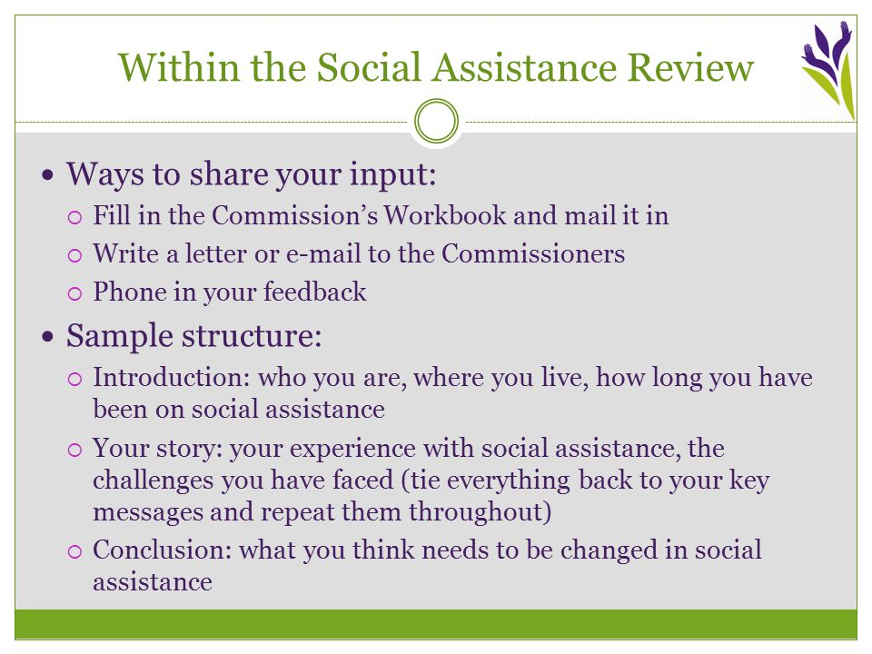 Within the Social Assistance Review Ways to share your input:  Fill in the Commission's Workbook and mail it in  Write a letter or e-mail to the Commissioners  Phone in your feedback Sample structure:  Introduction: who you are, where you live, how long you have been on social assistance  Your story: your experience with social assistance, the challenges you have faced (tie everything back to your key messages and repeat them throughout)  Conclusion: what you think needs to be changed in social assistance