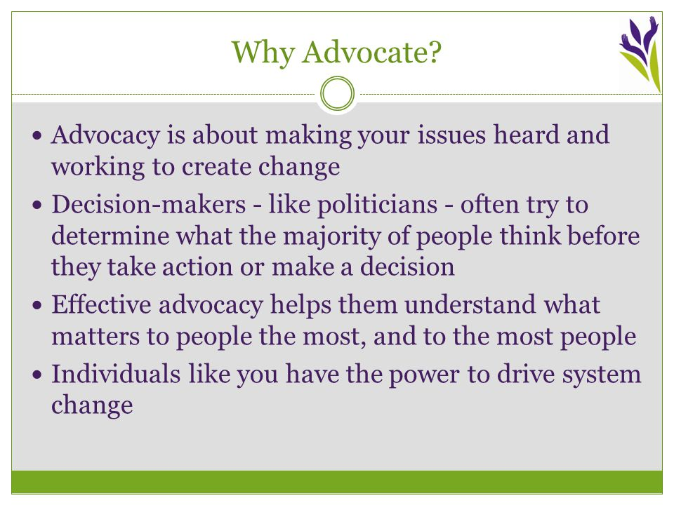Advocacy Essentials Here are the key elements of individual advocacy: Strong Key Messages  A short summary of what matters to you  The most important points you want to communicate An Impactful Personal Story  An explanation of how these issues impact you personally  Takes the issues out of policy talk and makes them real A Clear Ask  A solution that you want to propose  One clear thing that this decision-maker can do to help