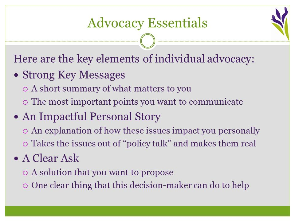 Advocacy Essentials Here are the key elements of individual advocacy: Strong Key Messages  A short summary of what matters to you  The most important points you want to communicate An Impactful Personal Story  An explanation of how these issues impact you personally  Takes the issues out of policy talk and makes them real A Clear Ask  A solution that you want to propose  One clear thing that this decision-maker can do to help