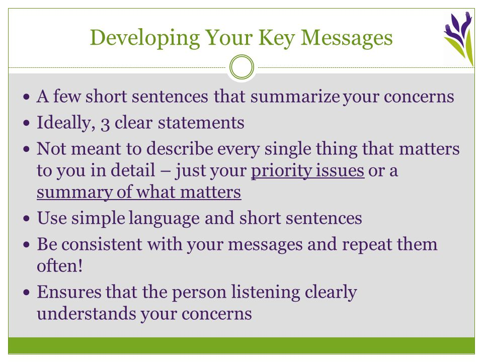 Developing Your Key Messages A few short sentences that summarize your concerns Ideally, 3 clear statements Not meant to describe every single thing that matters to you in detail – just your priority issues or a summary of what matters Use simple language and short sentences Be consistent with your messages and repeat them often.