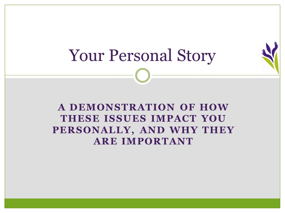 A DEMONSTRATION OF HOW THESE ISSUES IMPACT YOU PERSONALLY, AND WHY THEY ARE IMPORTANT Your Personal Story