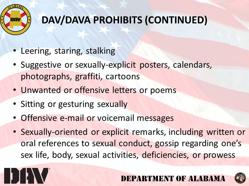 DEPARTMENT OF ALABAMA DAV/DAVA PROHIBITS (CONTINUED) Leering, staring, stalking Suggestive or sexually-explicit posters, calendars, photographs, graffiti, cartoons Unwanted or offensive letters or poems Sitting or gesturing sexually Offensive e-mail or voicemail messages Sexually-oriented or explicit remarks, including written or oral references to sexual conduct, gossip regarding one's sex life, body, sexual activities, deficiencies, or prowess