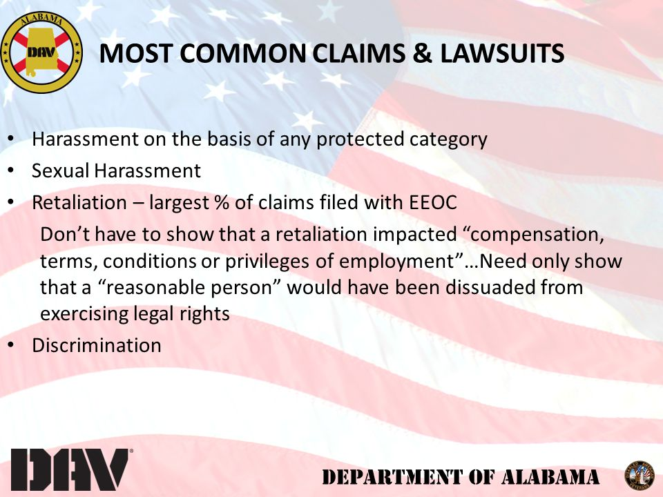 DEPARTMENT OF ALABAMA MOST COMMON CLAIMS & LAWSUITS Harassment on the basis of any protected category Sexual Harassment Retaliation – largest % of claims filed with EEOC Don't have to show that a retaliation impacted compensation, terms, conditions or privileges of employment …Need only show that a reasonable person would have been dissuaded from exercising legal rights Discrimination