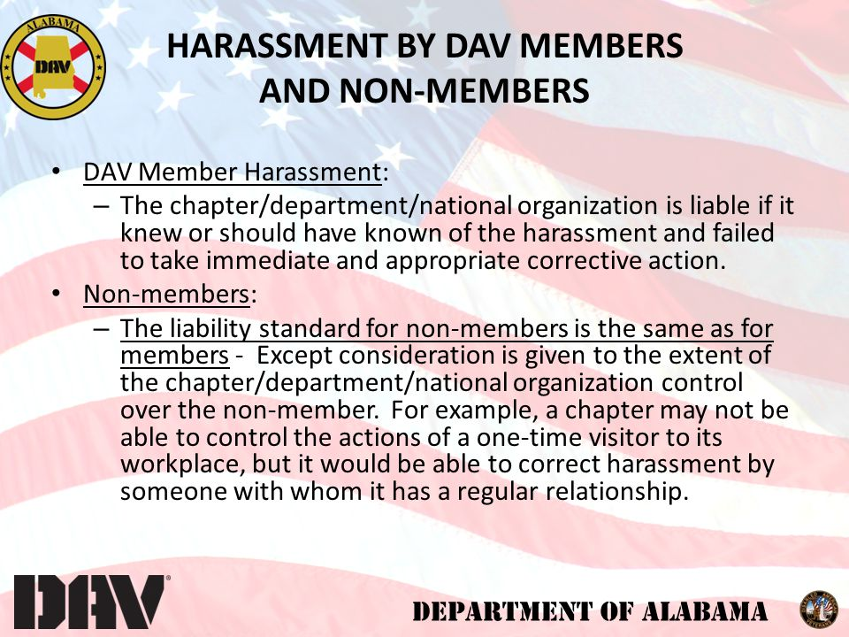 DEPARTMENT OF ALABAMA DAV Member Harassment: – The chapter/department/national organization is liable if it knew or should have known of the harassment and failed to take immediate and appropriate corrective action.