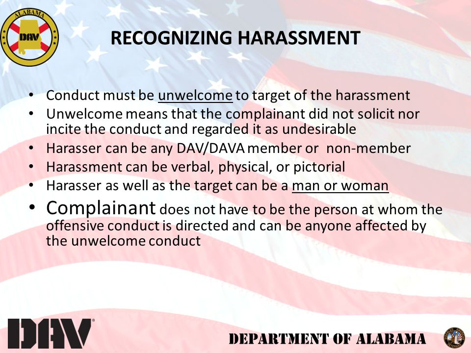 DEPARTMENT OF ALABAMA Conduct must be unwelcome to target of the harassment Unwelcome means that the complainant did not solicit nor incite the conduct and regarded it as undesirable Harasser can be any DAV/DAVA member or non-member Harassment can be verbal, physical, or pictorial Harasser as well as the target can be a man or woman Complainant does not have to be the person at whom the offensive conduct is directed and can be anyone affected by the unwelcome conduct RECOGNIZING HARASSMENT