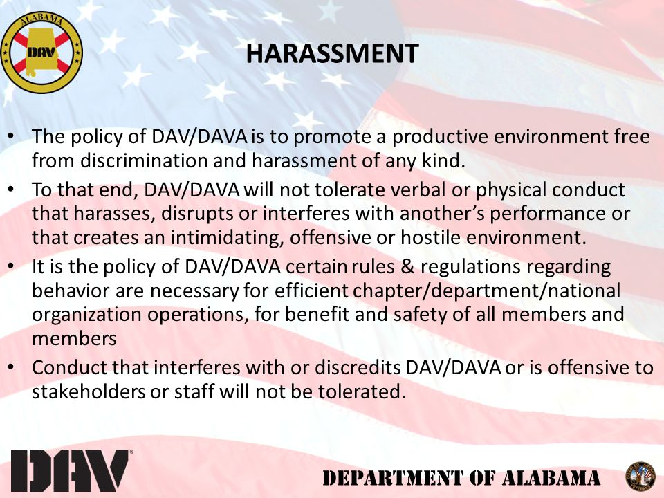 DEPARTMENT OF ALABAMA TO WHOM IT PERTAINS Please note this policy pertains to all forms of harassment, including sexual harassment, discrimination, and retaliation, as follows: Sexual harassment and other forms of harassment/retaliation (are) tied to such characteristics as age, religion, gender, marital status, race, nation of origin, disability, sexual orientation, status as a veteran, or status in any group protected by federal, state or local law.