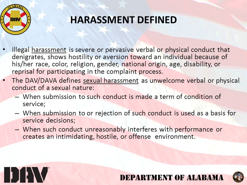 DEPARTMENT OF ALABAMA DAV/DAVA PROHIBITS (CONTINUED) Questions about one's sex life or experiences Repeated requests for dates Sexual favors in return for rewards, or threats if sexual favors are not provided Sexual assault or rape Any other conduct or behavior deemed inappropriate by DAV/ DAVA