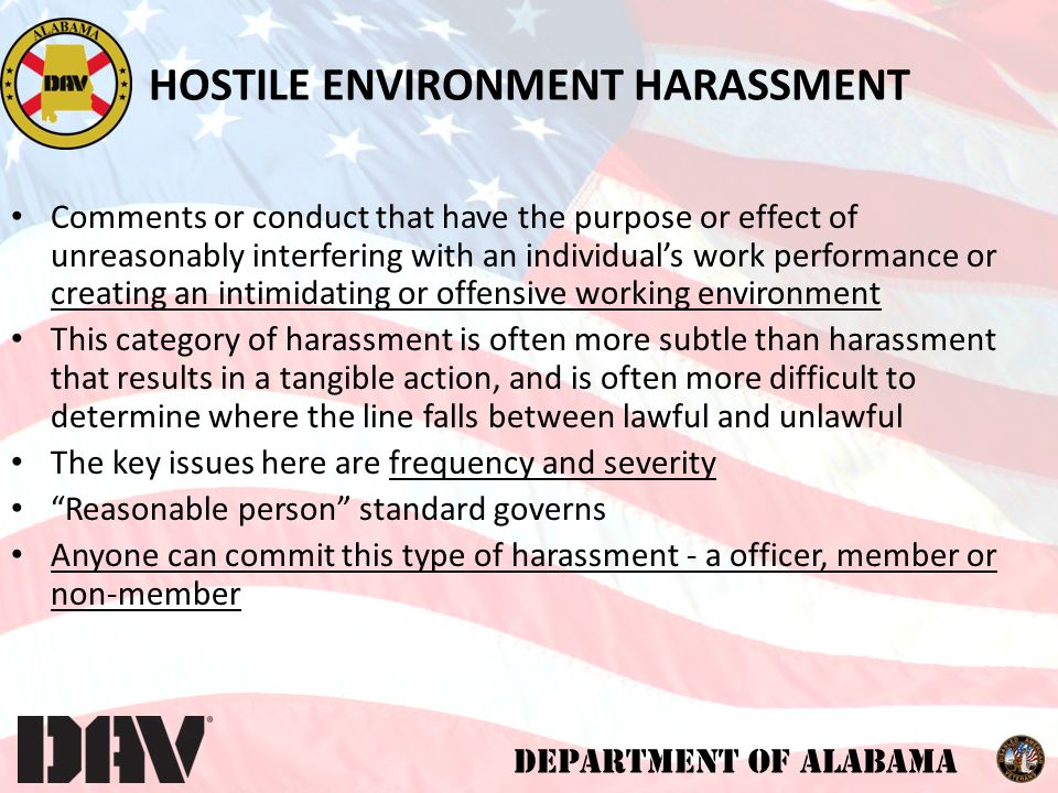 DEPARTMENT OF ALABAMA Leaders' Responsibilities Monitor behavior, enforce respect Treat all complaints seriously and confidentially Do not ignore any allegation Respond to allegations immediately; investigate, as appropriate – Be sensitive but impartial – Interview parties and relevant witnesses – Ask open-ended questions – Collect relevant documentation/evidence Take appropriate corrective action, follow-up Ensure no retaliation Document your actions HARASSMENT PREVENTION