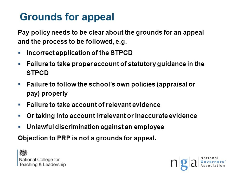 Grounds for appeal Pay policy needs to be clear about the grounds for an appeal and the process to be followed, e.g.  Incorrect application of the ST