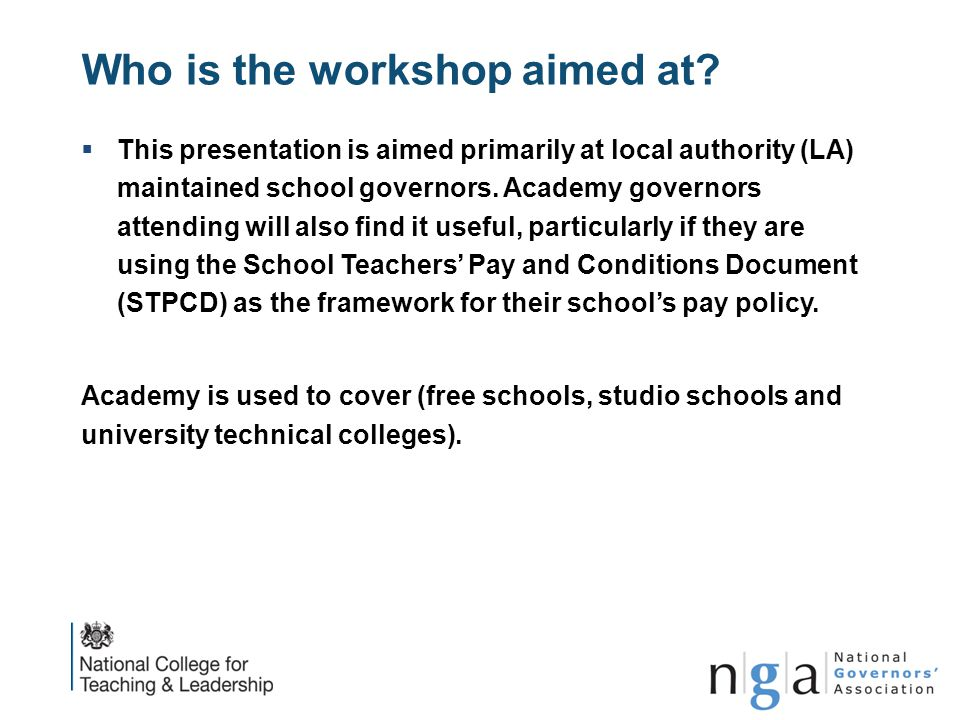 Who is the workshop aimed at?  This presentation is aimed primarily at local authority (LA) maintained school governors. Academy governors attending