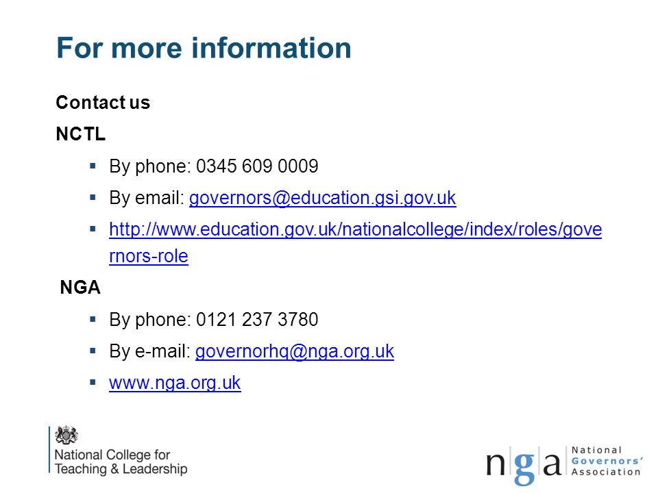 For more information Contact us NCTL  By phone: 0345 609 0009  By email: governors@education.gsi.gov.ukgovernors@education.gsi.gov.uk  http://www.e