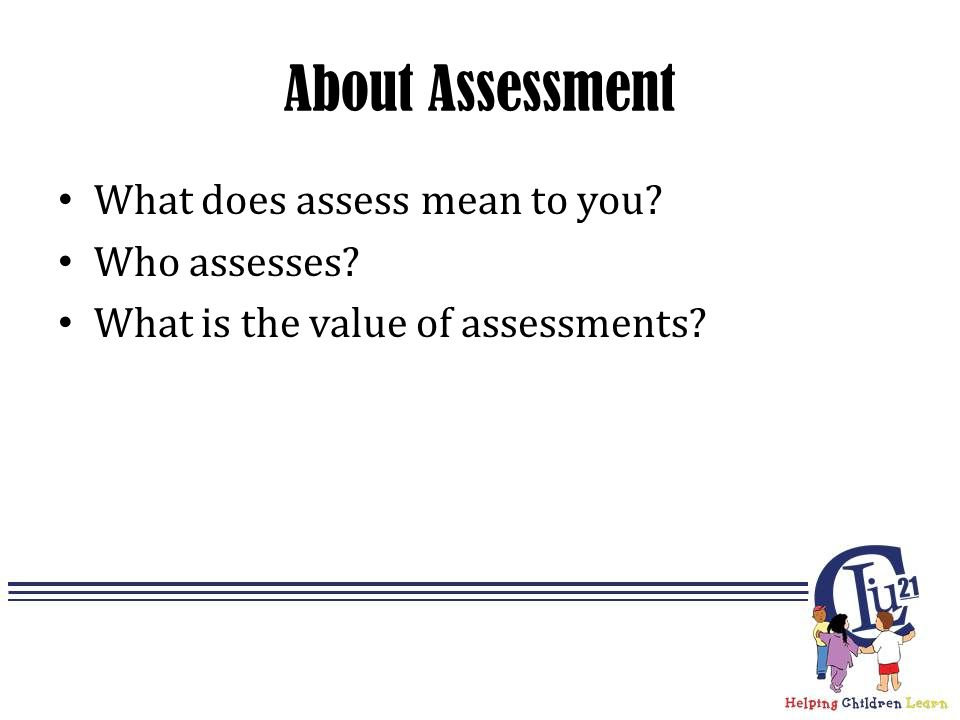 About Assessment What does assess mean to you? Who assesses? What is the value of assessments?