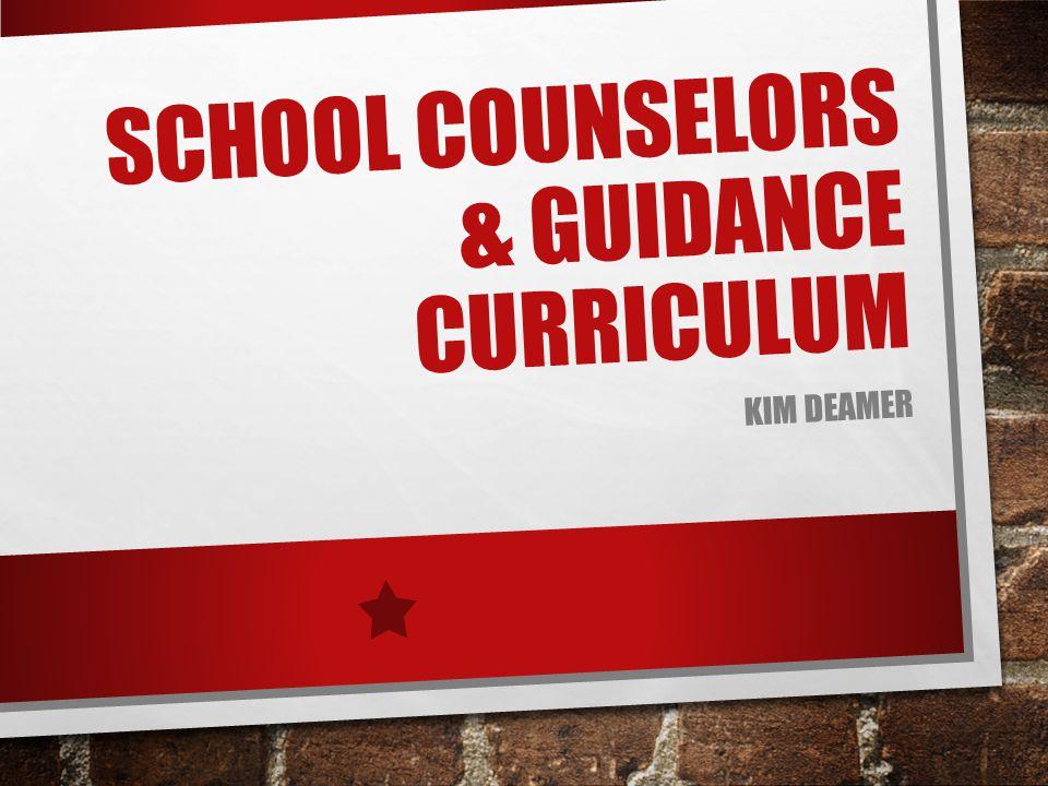 SCHOOL COUNSELORS & GUIDANCE CURRICULUM KIM DEAMER