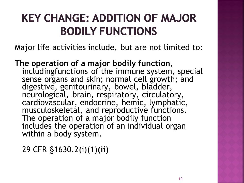 Major life activities include, but are not limited to: The operation of a major bodily function, includingfunctions of the immune system, special sense organs and skin; normal cell growth; and digestive, genitourinary, bowel, bladder, neurological, brain, respiratory, circulatory, cardiovascular, endocrine, hemic, lymphatic, musculoskeletal, and reproductive functions.