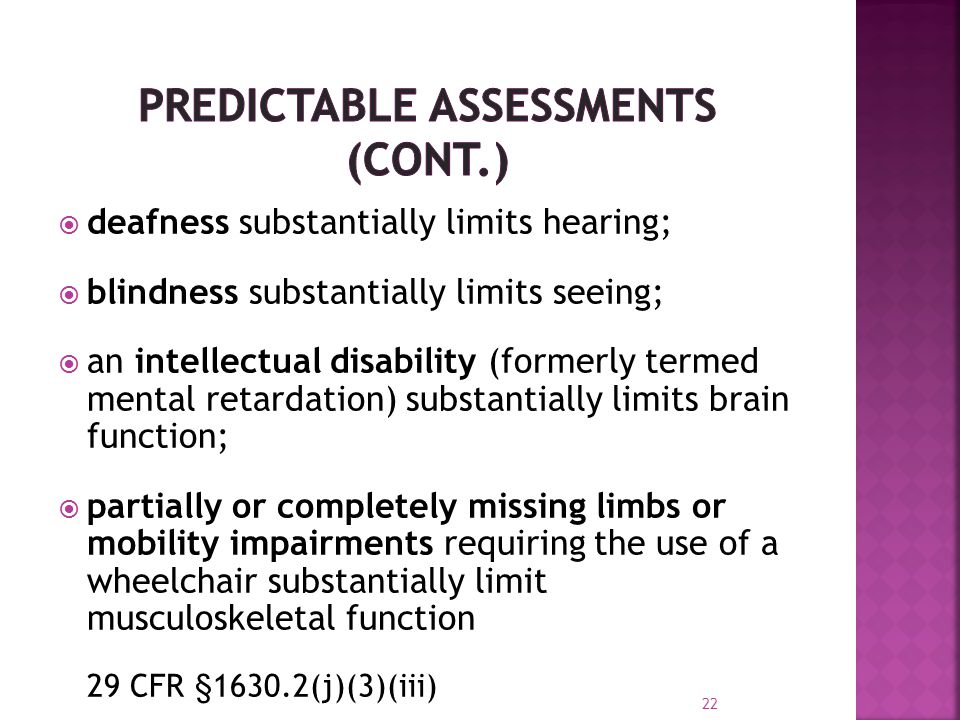  deafness substantially limits hearing;  blindness substantially limits seeing;  an intellectual disability (formerly termed mental retardation) substantially limits brain function;  partially or completely missing limbs or mobility impairments requiring the use of a wheelchair substantially limit musculoskeletal function 29 CFR §1630.2(j)(3)(iii) 22