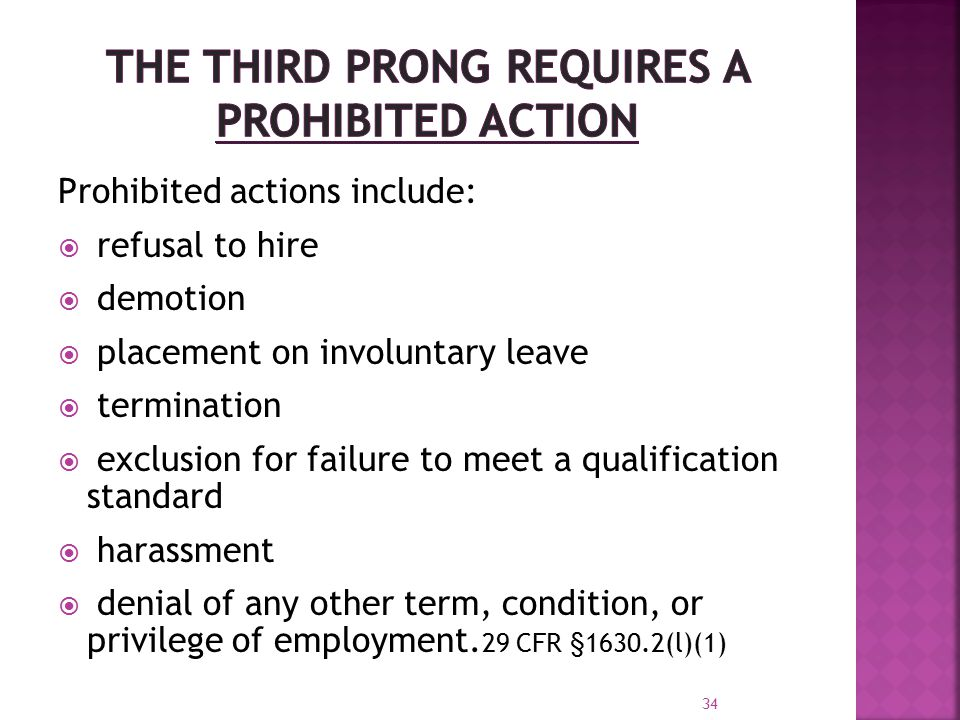 Prohibited actions include:  refusal to hire  demotion  placement on involuntary leave  termination  exclusion for failure to meet a qualification standard  harassment  denial of any other term, condition, or privilege of employment.