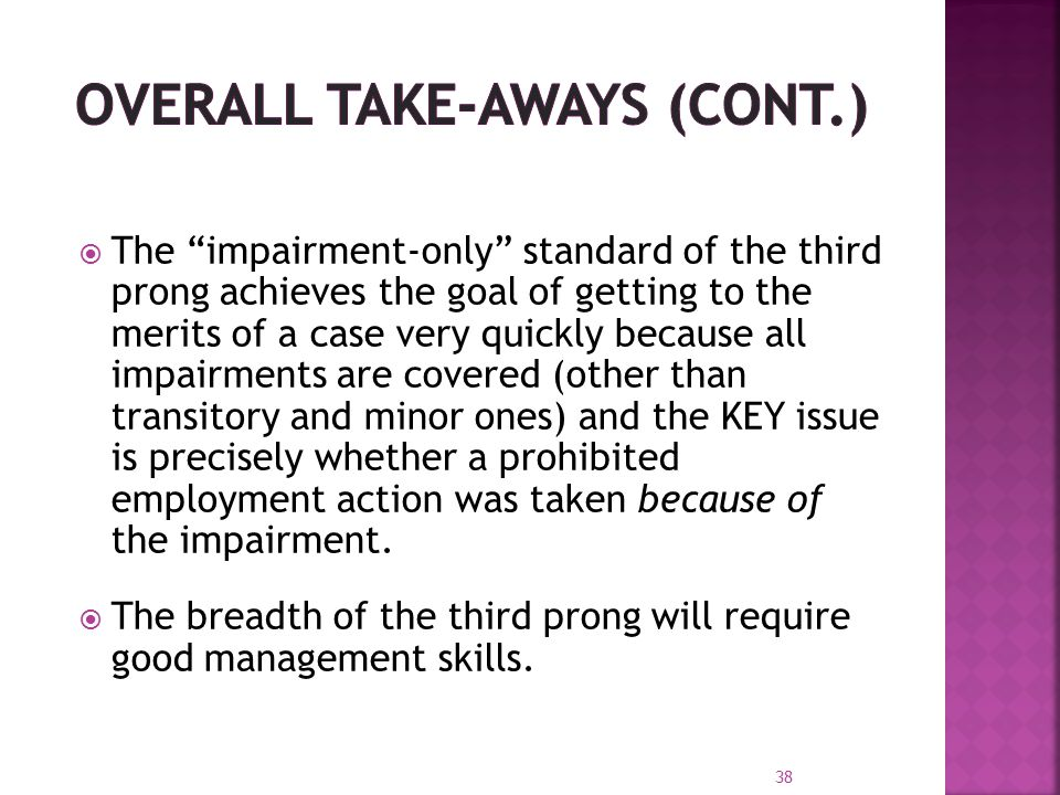  The impairment-only standard of the third prong achieves the goal of getting to the merits of a case very quickly because all impairments are covered (other than transitory and minor ones) and the KEY issue is precisely whether a prohibited employment action was taken because of the impairment.